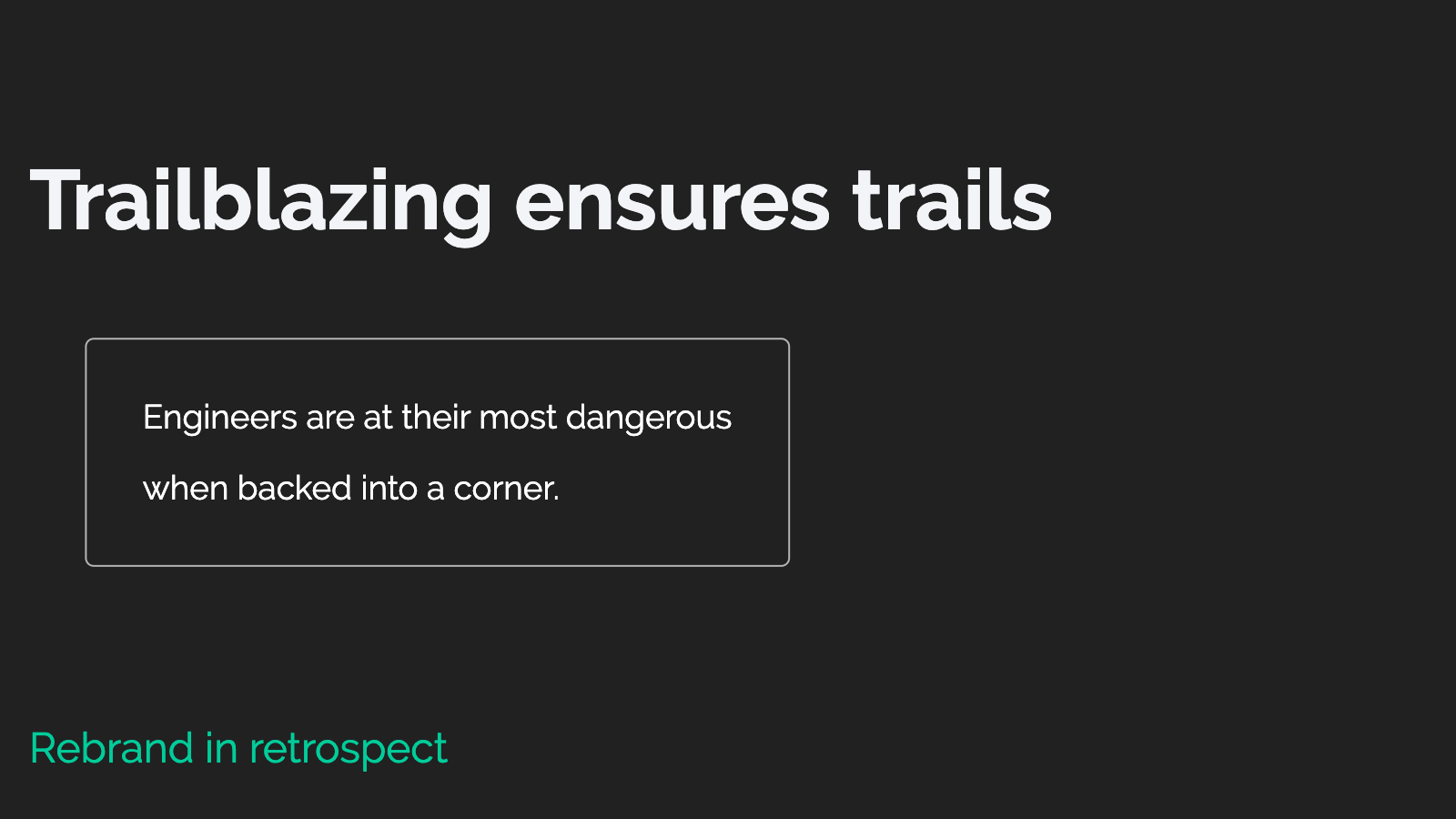 Slide content, Retrospective: Trailblazing ensures trails. Engineers are at their most dangerous when backed into a corner.