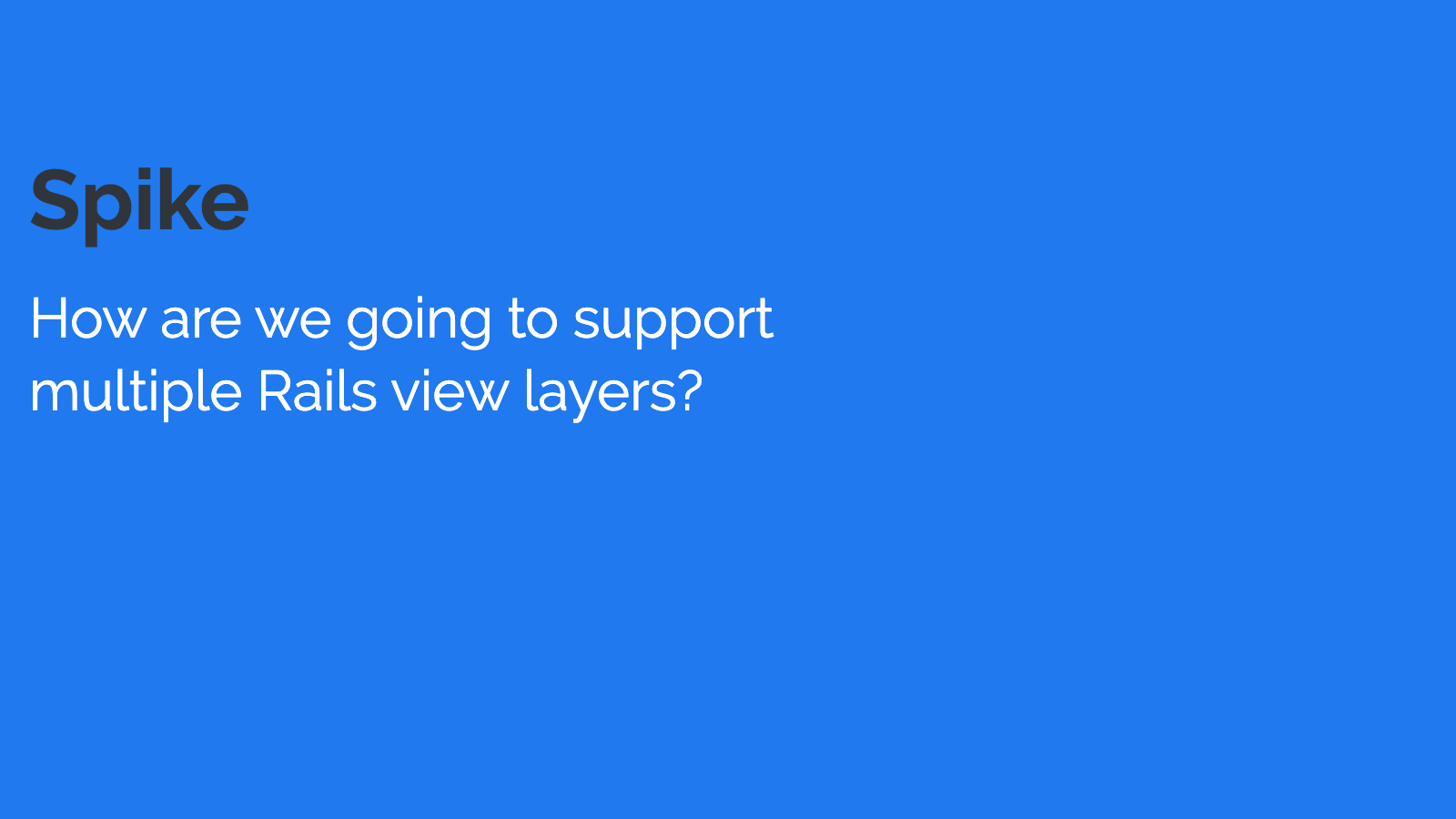 Slide content, Spike: How are we going to support multiple Rails view layers?