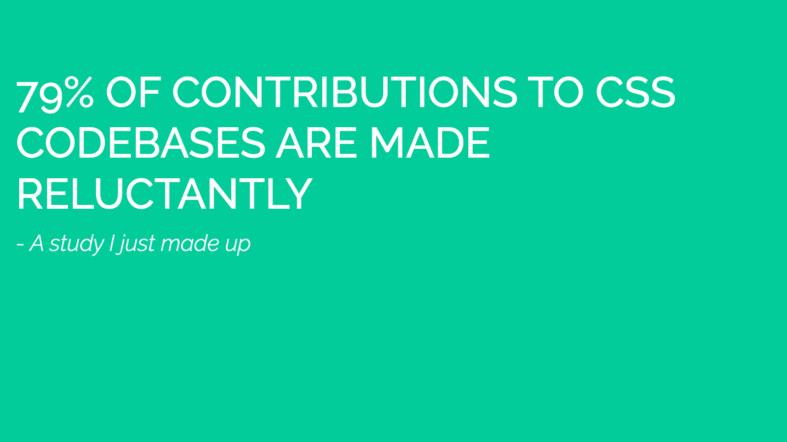 Slide content, A study I just made up indicates that 79% of contributions to CSS codebases are made reluctantly.