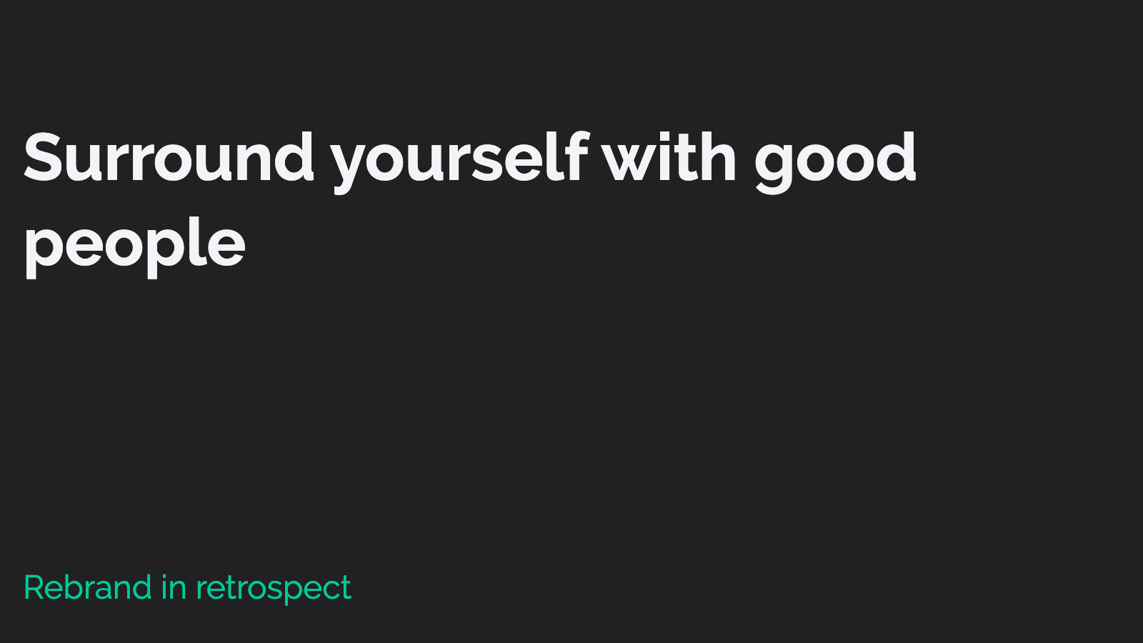 Slide content, Retrospective: Surround yourself with good people.