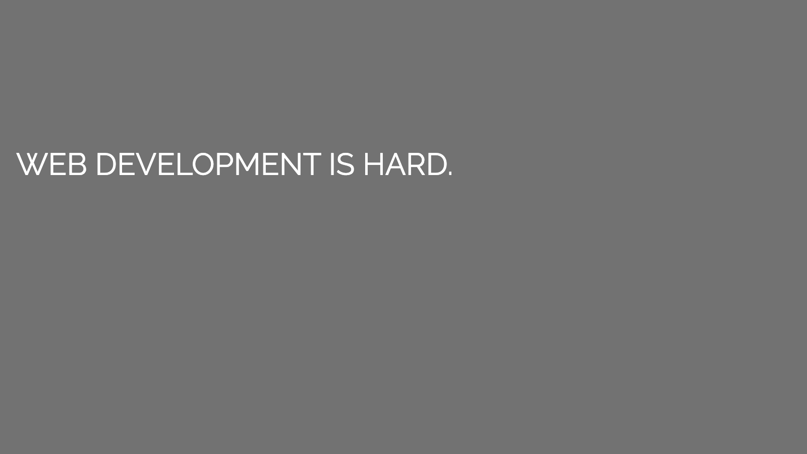 Slide content, Web development is hard
